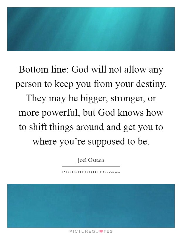 Bottom line: God will not allow any person to keep you from your destiny. They may be bigger, stronger, or more powerful, but God knows how to shift things around and get you to where you're supposed to be Picture Quote #1
