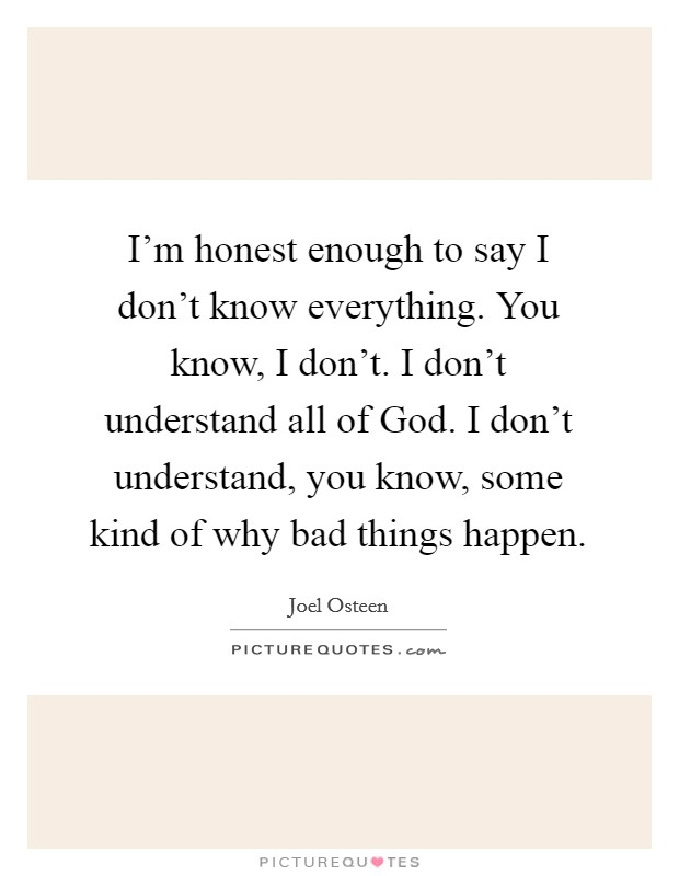I'm honest enough to say I don't know everything. You know, I don't. I don't understand all of God. I don't understand, you know, some kind of why bad things happen Picture Quote #1
