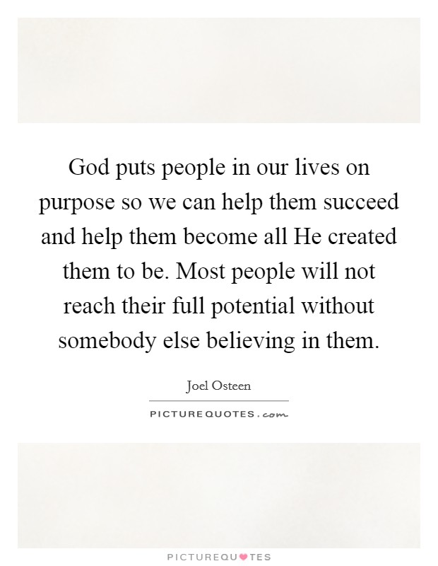 God puts people in our lives on purpose so we can help them succeed and help them become all He created them to be. Most people will not reach their full potential without somebody else believing in them Picture Quote #1