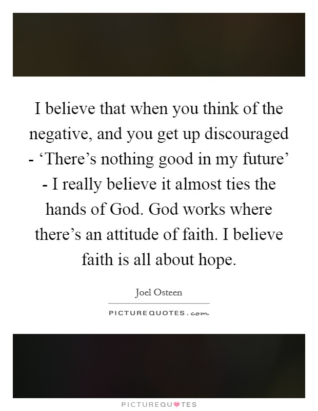 I believe that when you think of the negative, and you get up discouraged - 'There's nothing good in my future' - I really believe it almost ties the hands of God. God works where there's an attitude of faith. I believe faith is all about hope Picture Quote #1