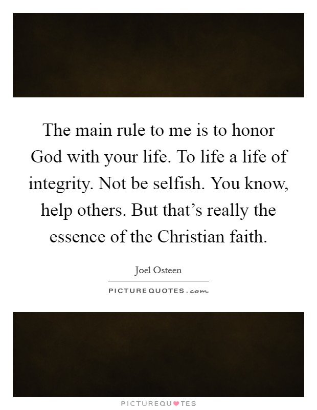 The main rule to me is to honor God with your life. To life a life of integrity. Not be selfish. You know, help others. But that's really the essence of the Christian faith Picture Quote #1