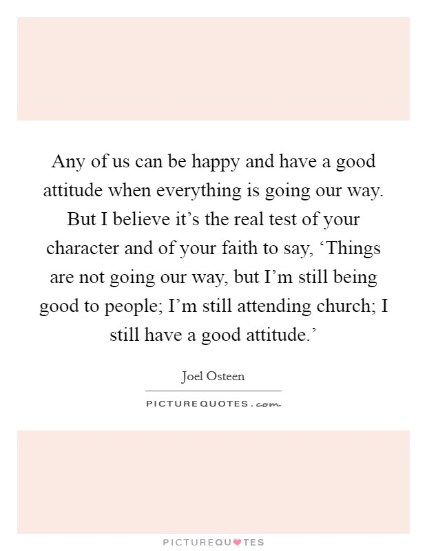Any of us can be happy and have a good attitude when everything is going our way. But I believe it's the real test of your character and of your faith to say, 'Things are not going our way, but I'm still being good to people; I'm still attending church; I still have a good attitude.' Picture Quote #1