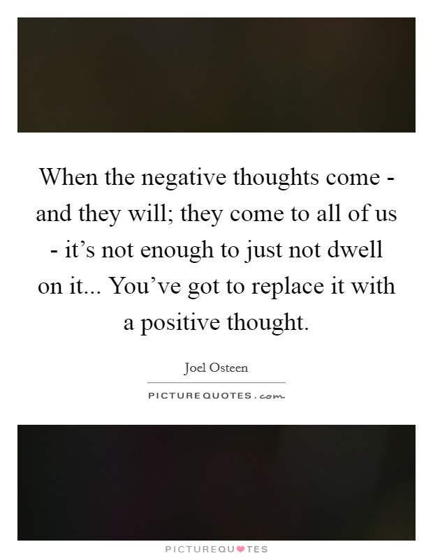 When the negative thoughts come - and they will; they come to all of us - it's not enough to just not dwell on it... You've got to replace it with a positive thought Picture Quote #1