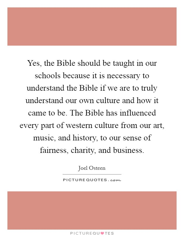 Yes, the Bible should be taught in our schools because it is necessary to understand the Bible if we are to truly understand our own culture and how it came to be. The Bible has influenced every part of western culture from our art, music, and history, to our sense of fairness, charity, and business Picture Quote #1