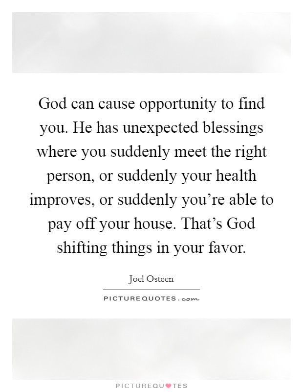 God can cause opportunity to find you. He has unexpected blessings where you suddenly meet the right person, or suddenly your health improves, or suddenly you're able to pay off your house. That's God shifting things in your favor Picture Quote #1