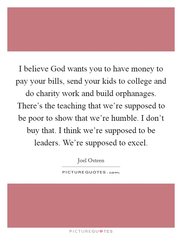 I believe God wants you to have money to pay your bills, send your kids to college and do charity work and build orphanages. There's the teaching that we're supposed to be poor to show that we're humble. I don't buy that. I think we're supposed to be leaders. We're supposed to excel Picture Quote #1