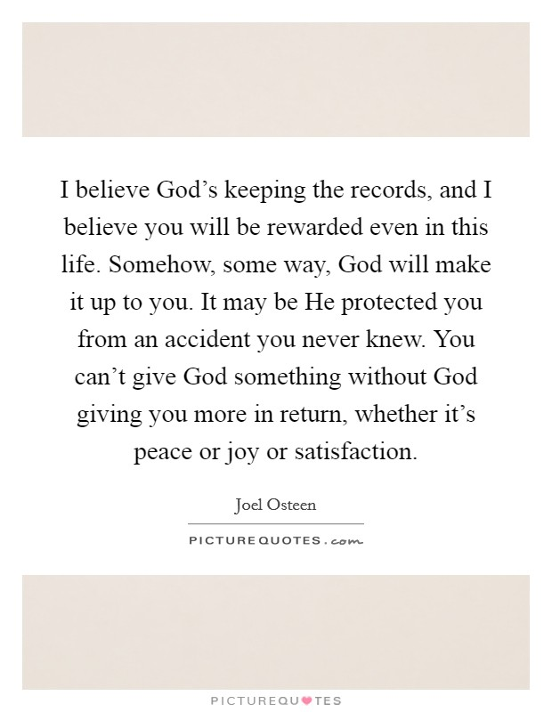I believe God's keeping the records, and I believe you will be rewarded even in this life. Somehow, some way, God will make it up to you. It may be He protected you from an accident you never knew. You can't give God something without God giving you more in return, whether it's peace or joy or satisfaction Picture Quote #1