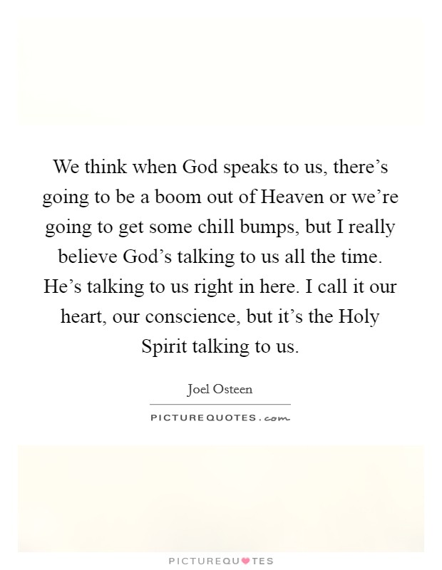 We think when God speaks to us, there's going to be a boom out of Heaven or we're going to get some chill bumps, but I really believe God's talking to us all the time. He's talking to us right in here. I call it our heart, our conscience, but it's the Holy Spirit talking to us Picture Quote #1