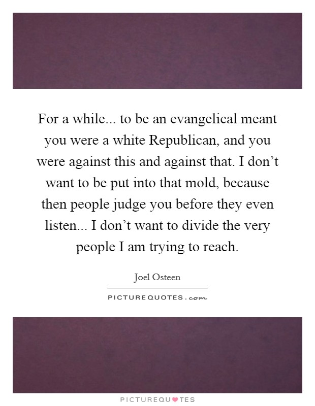 For a while... to be an evangelical meant you were a white Republican, and you were against this and against that. I don't want to be put into that mold, because then people judge you before they even listen... I don't want to divide the very people I am trying to reach Picture Quote #1