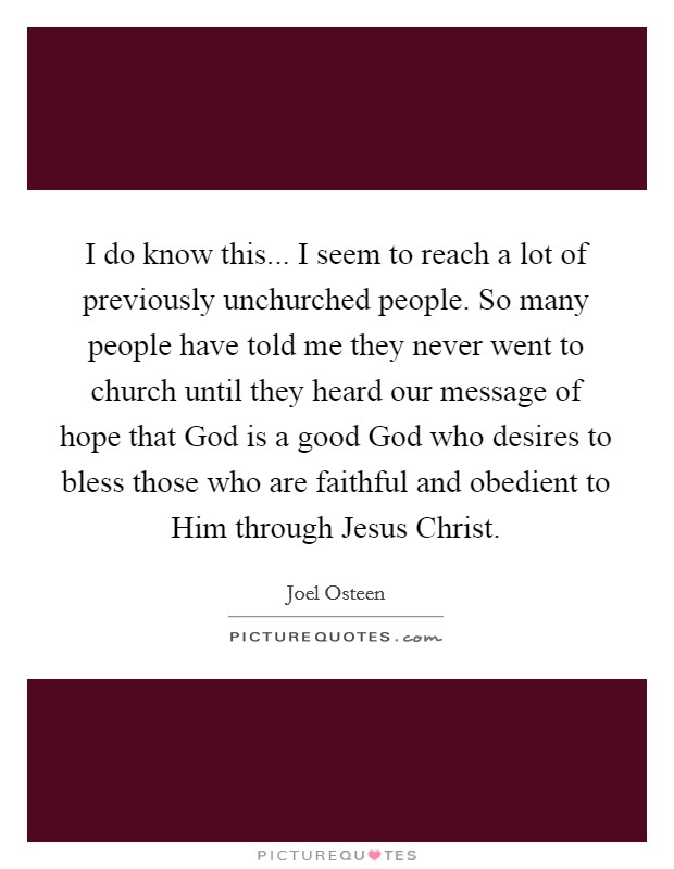 I do know this... I seem to reach a lot of previously unchurched people. So many people have told me they never went to church until they heard our message of hope that God is a good God who desires to bless those who are faithful and obedient to Him through Jesus Christ Picture Quote #1