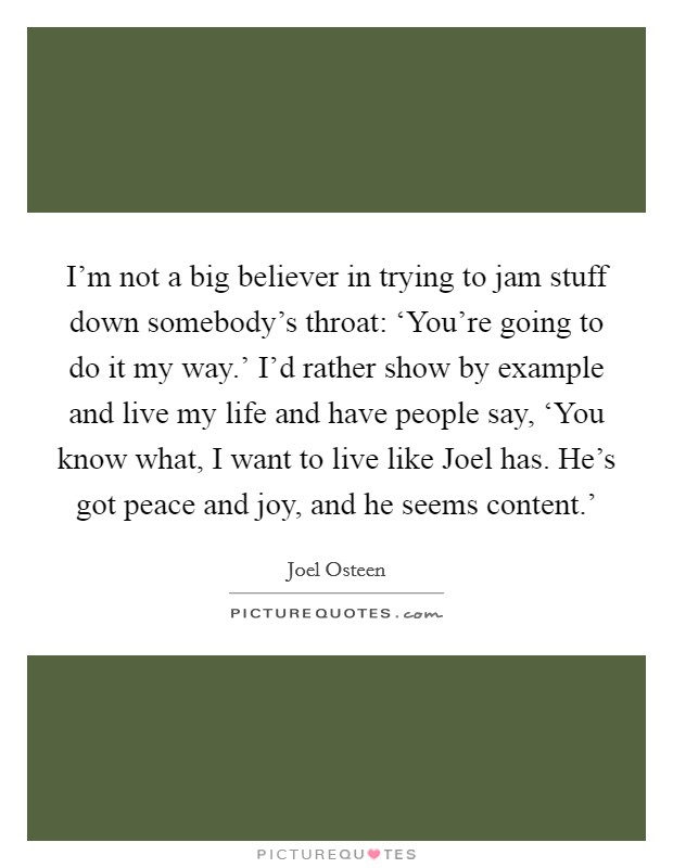 I'm not a big believer in trying to jam stuff down somebody's throat: 'You're going to do it my way.' I'd rather show by example and live my life and have people say, 'You know what, I want to live like Joel has. He's got peace and joy, and he seems content.' Picture Quote #1