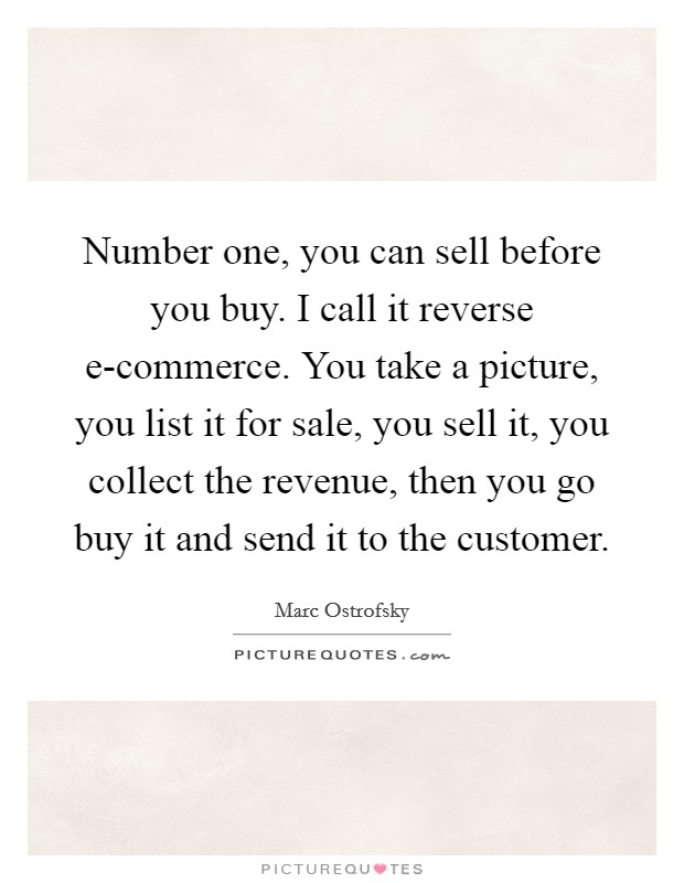 Number one, you can sell before you buy. I call it reverse e-commerce. You take a picture, you list it for sale, you sell it, you collect the revenue, then you go buy it and send it to the customer Picture Quote #1