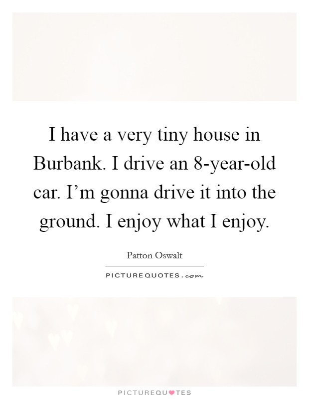 I have a very tiny house in Burbank. I drive an 8-year-old car. I'm gonna drive it into the ground. I enjoy what I enjoy Picture Quote #1