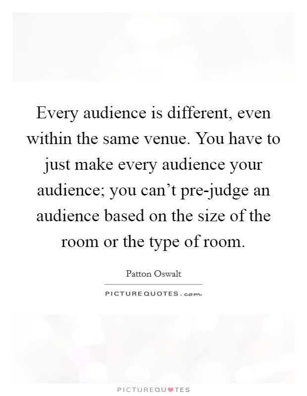 Every audience is different, even within the same venue. You have to just make every audience your audience; you can't pre-judge an audience based on the size of the room or the type of room Picture Quote #1