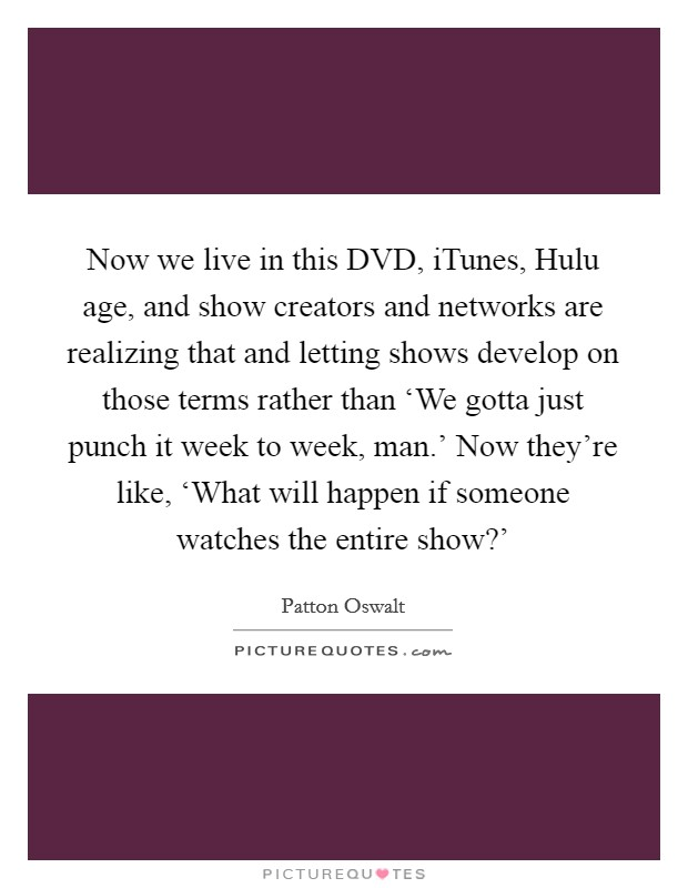 Now we live in this DVD, iTunes, Hulu age, and show creators and networks are realizing that and letting shows develop on those terms rather than 'We gotta just punch it week to week, man.' Now they're like, 'What will happen if someone watches the entire show?' Picture Quote #1