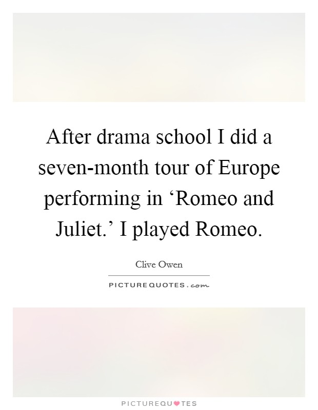 After drama school I did a seven-month tour of Europe performing in 'Romeo and Juliet.' I played Romeo Picture Quote #1