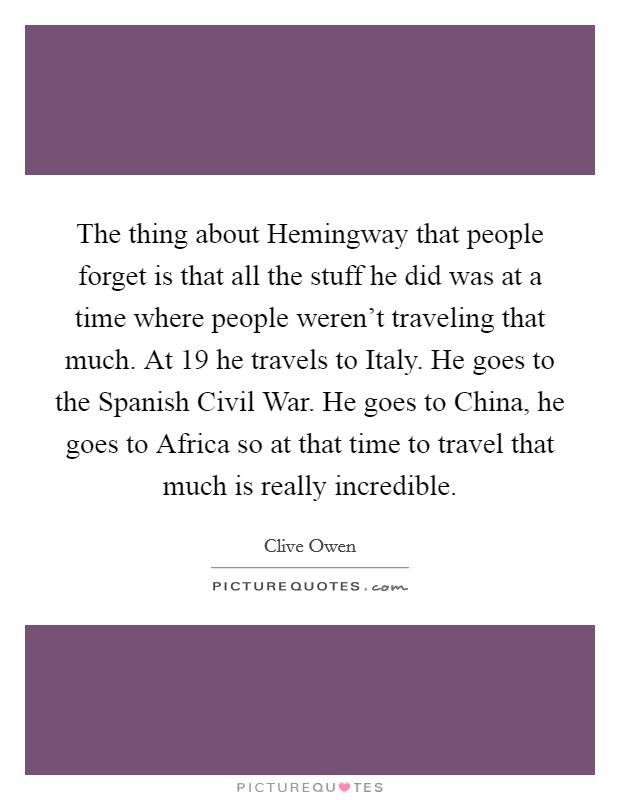 The thing about Hemingway that people forget is that all the stuff he did was at a time where people weren't traveling that much. At 19 he travels to Italy. He goes to the Spanish Civil War. He goes to China, he goes to Africa so at that time to travel that much is really incredible Picture Quote #1