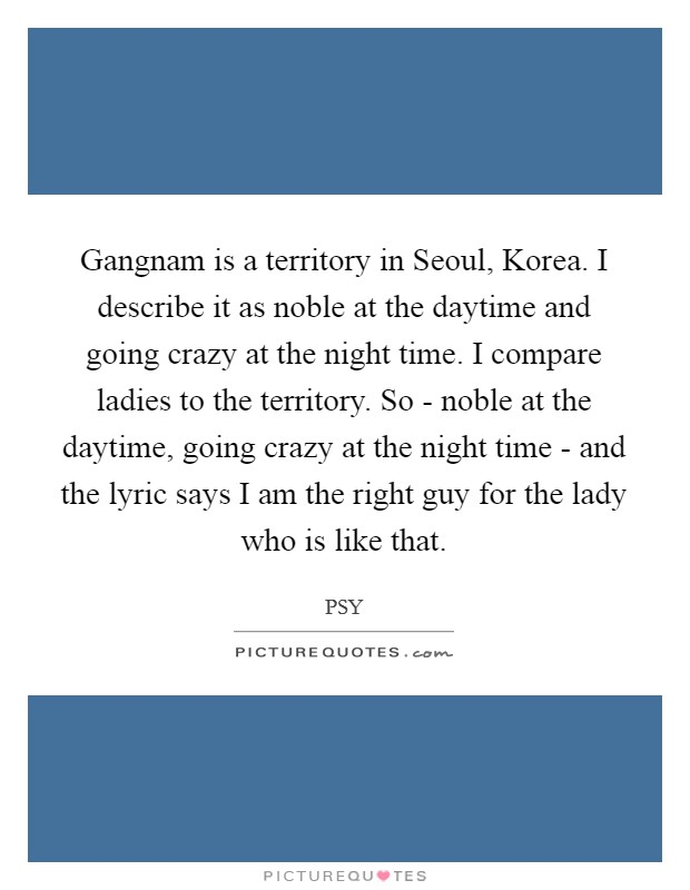 Gangnam is a territory in Seoul, Korea. I describe it as noble at the daytime and going crazy at the night time. I compare ladies to the territory. So - noble at the daytime, going crazy at the night time - and the lyric says I am the right guy for the lady who is like that Picture Quote #1