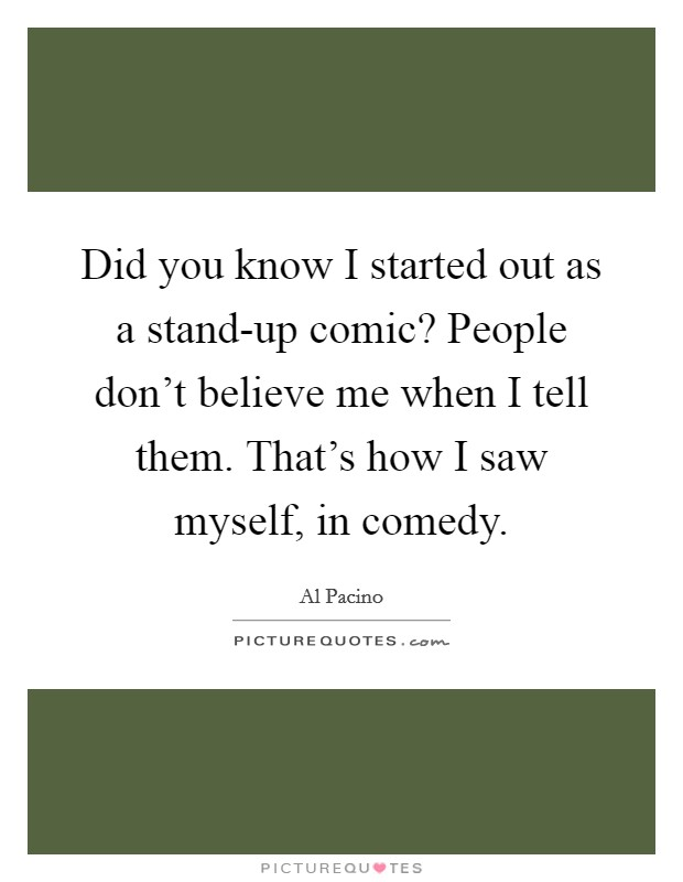 Did you know I started out as a stand-up comic? People don't believe me when I tell them. That's how I saw myself, in comedy Picture Quote #1