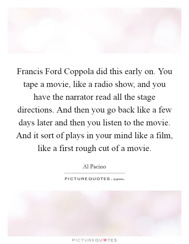 Francis Ford Coppola did this early on. You tape a movie, like a radio show, and you have the narrator read all the stage directions. And then you go back like a few days later and then you listen to the movie. And it sort of plays in your mind like a film, like a first rough cut of a movie Picture Quote #1