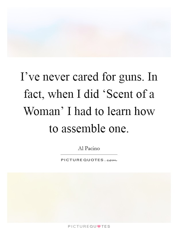 I've never cared for guns. In fact, when I did 'Scent of a Woman' I had to learn how to assemble one Picture Quote #1