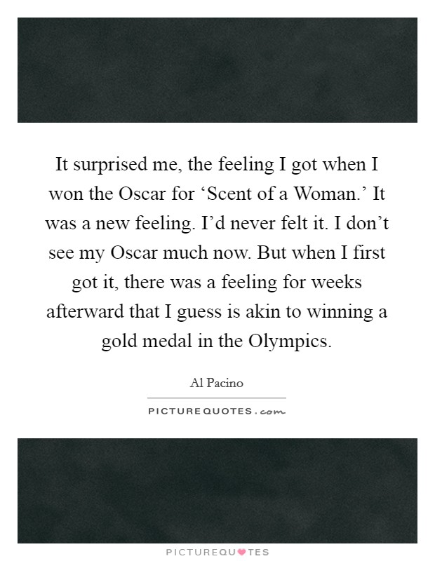 It surprised me, the feeling I got when I won the Oscar for 'Scent of a Woman.' It was a new feeling. I'd never felt it. I don't see my Oscar much now. But when I first got it, there was a feeling for weeks afterward that I guess is akin to winning a gold medal in the Olympics Picture Quote #1