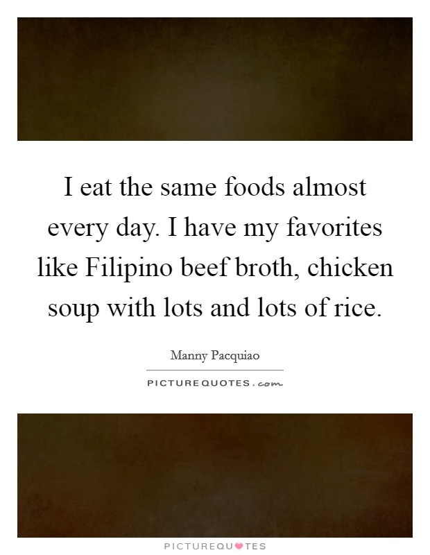 I eat the same foods almost every day. I have my favorites like Filipino beef broth, chicken soup with lots and lots of rice Picture Quote #1