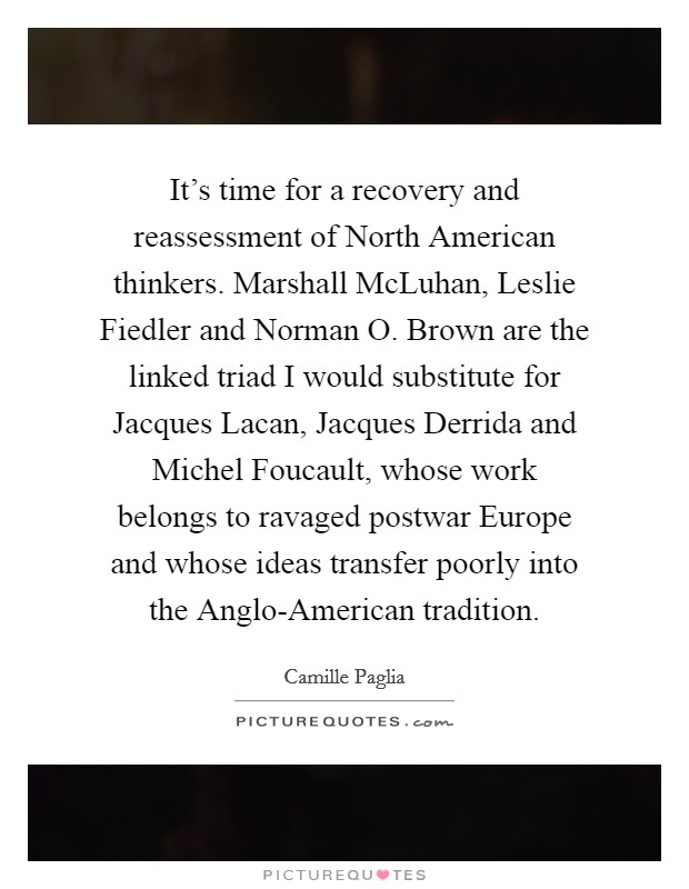 It's time for a recovery and reassessment of North American thinkers. Marshall McLuhan, Leslie Fiedler and Norman O. Brown are the linked triad I would substitute for Jacques Lacan, Jacques Derrida and Michel Foucault, whose work belongs to ravaged postwar Europe and whose ideas transfer poorly into the Anglo-American tradition Picture Quote #1