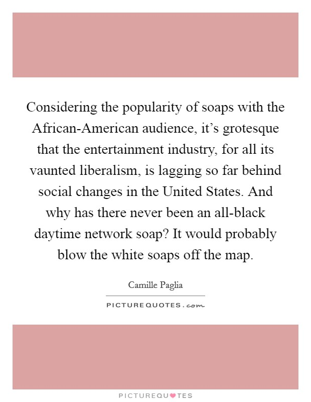 Considering the popularity of soaps with the African-American audience, it's grotesque that the entertainment industry, for all its vaunted liberalism, is lagging so far behind social changes in the United States. And why has there never been an all-black daytime network soap? It would probably blow the white soaps off the map Picture Quote #1