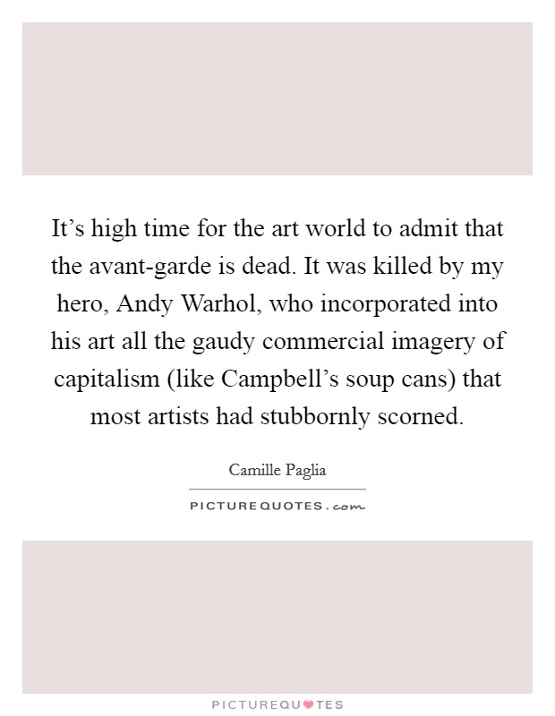 It's high time for the art world to admit that the avant-garde is dead. It was killed by my hero, Andy Warhol, who incorporated into his art all the gaudy commercial imagery of capitalism (like Campbell's soup cans) that most artists had stubbornly scorned Picture Quote #1