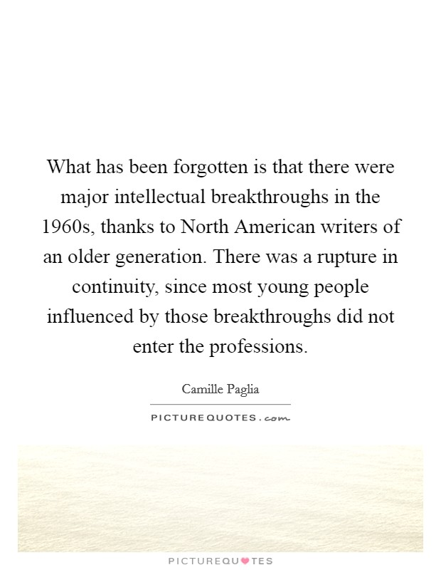 What has been forgotten is that there were major intellectual breakthroughs in the 1960s, thanks to North American writers of an older generation. There was a rupture in continuity, since most young people influenced by those breakthroughs did not enter the professions Picture Quote #1