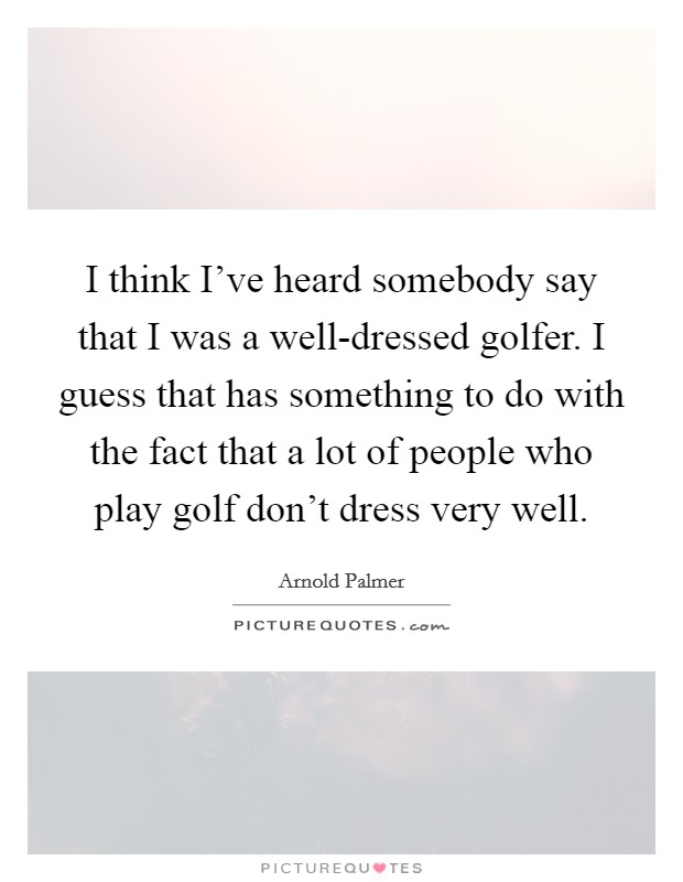 I think I've heard somebody say that I was a well-dressed golfer. I guess that has something to do with the fact that a lot of people who play golf don't dress very well Picture Quote #1