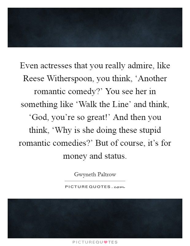 Even actresses that you really admire, like Reese Witherspoon, you think, 'Another romantic comedy?' You see her in something like 'Walk the Line' and think, 'God, you're so great!' And then you think, 'Why is she doing these stupid romantic comedies?' But of course, it's for money and status Picture Quote #1
