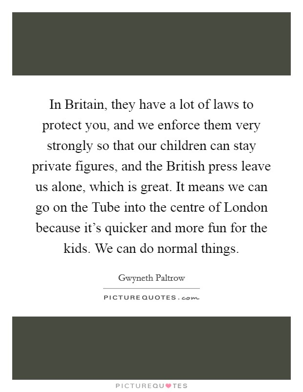 In Britain, they have a lot of laws to protect you, and we enforce them very strongly so that our children can stay private figures, and the British press leave us alone, which is great. It means we can go on the Tube into the centre of London because it's quicker and more fun for the kids. We can do normal things Picture Quote #1