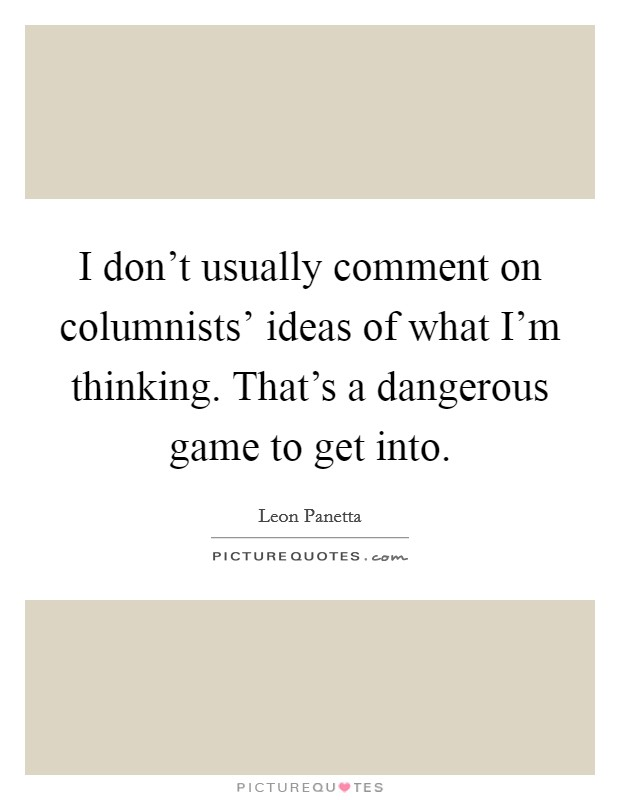 I don't usually comment on columnists' ideas of what I'm thinking. That's a dangerous game to get into Picture Quote #1