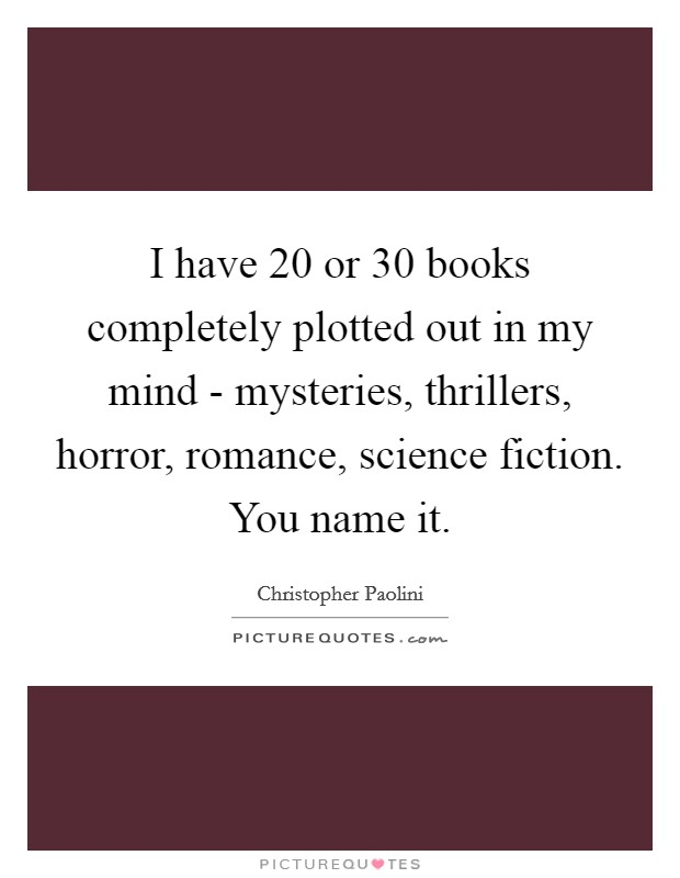 I have 20 or 30 books completely plotted out in my mind - mysteries, thrillers, horror, romance, science fiction. You name it Picture Quote #1