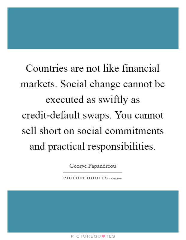 Countries are not like financial markets. Social change cannot be executed as swiftly as credit-default swaps. You cannot sell short on social commitments and practical responsibilities Picture Quote #1