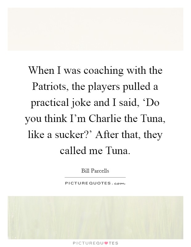 When I was coaching with the Patriots, the players pulled a practical joke and I said, 'Do you think I'm Charlie the Tuna, like a sucker?' After that, they called me Tuna Picture Quote #1