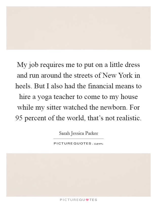 My job requires me to put on a little dress and run around the streets of New York in heels. But I also had the financial means to hire a yoga teacher to come to my house while my sitter watched the newborn. For 95 percent of the world, that's not realistic Picture Quote #1