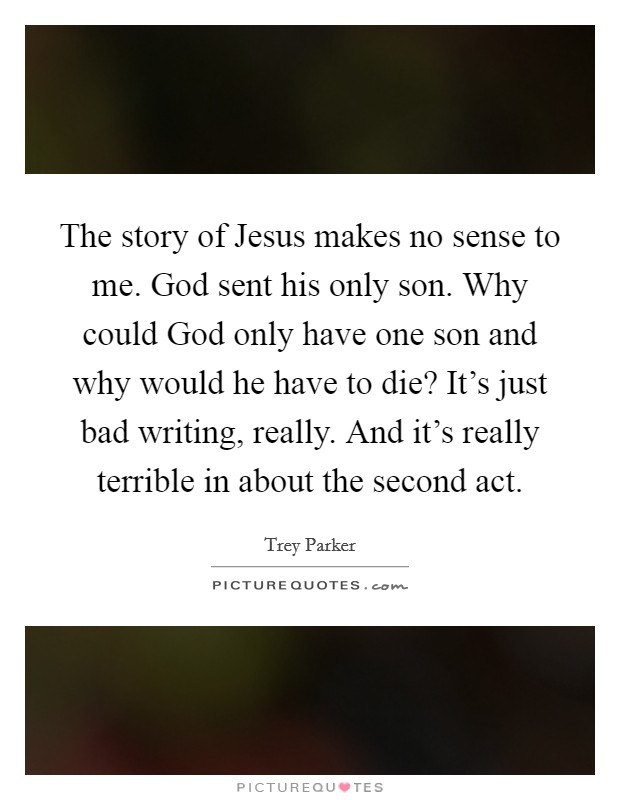 The story of Jesus makes no sense to me. God sent his only son. Why could God only have one son and why would he have to die? It's just bad writing, really. And it's really terrible in about the second act Picture Quote #1