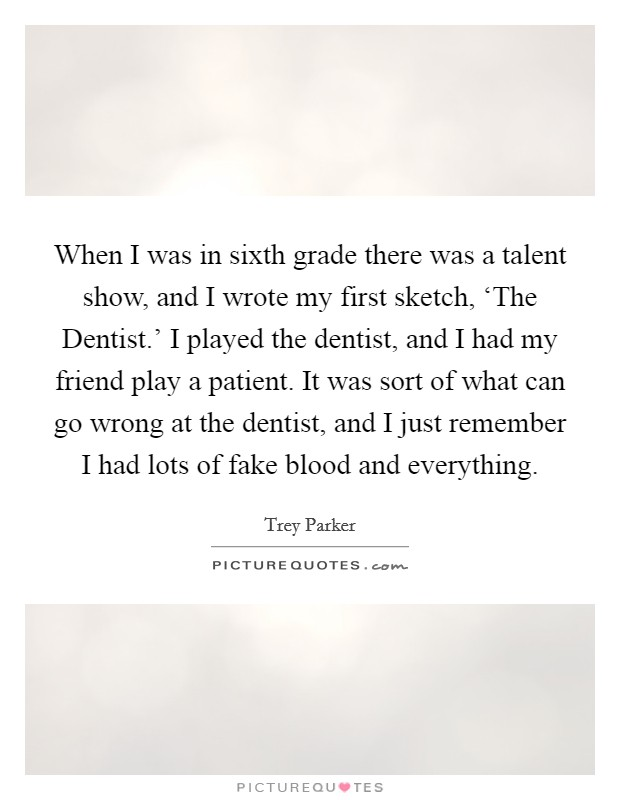 When I was in sixth grade there was a talent show, and I wrote my first sketch, 'The Dentist.' I played the dentist, and I had my friend play a patient. It was sort of what can go wrong at the dentist, and I just remember I had lots of fake blood and everything Picture Quote #1