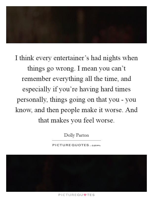 I think every entertainer's had nights when things go wrong. I mean you can't remember everything all the time, and especially if you're having hard times personally, things going on that you - you know, and then people make it worse. And that makes you feel worse Picture Quote #1