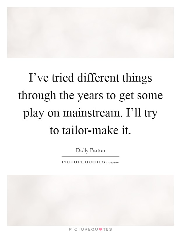 I've tried different things through the years to get some play on mainstream. I'll try to tailor-make it Picture Quote #1