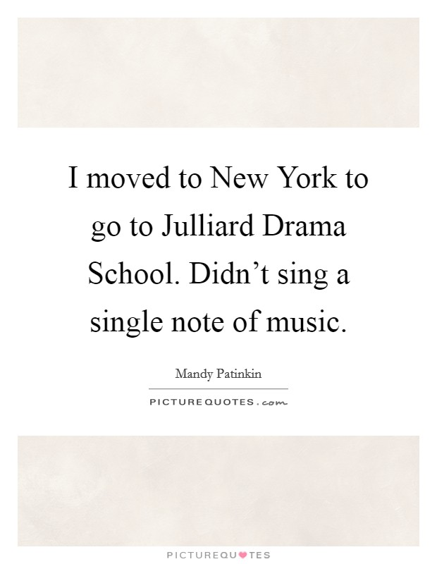 I moved to New York to go to Julliard Drama School. Didn't sing a single note of music Picture Quote #1