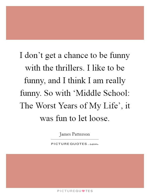I don't get a chance to be funny with the thrillers. I like to be funny, and I think I am really funny. So with 'Middle School: The Worst Years of My Life', it was fun to let loose Picture Quote #1