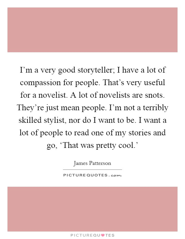 I'm a very good storyteller; I have a lot of compassion for people. That's very useful for a novelist. A lot of novelists are snots. They're just mean people. I'm not a terribly skilled stylist, nor do I want to be. I want a lot of people to read one of my stories and go, 'That was pretty cool.' Picture Quote #1