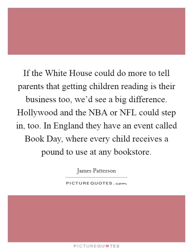 If the White House could do more to tell parents that getting children reading is their business too, we'd see a big difference. Hollywood and the NBA or NFL could step in, too. In England they have an event called Book Day, where every child receives a pound to use at any bookstore Picture Quote #1