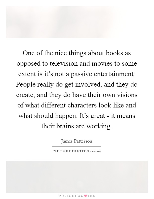 One of the nice things about books as opposed to television and movies to some extent is it's not a passive entertainment. People really do get involved, and they do create, and they do have their own visions of what different characters look like and what should happen. It's great - it means their brains are working Picture Quote #1