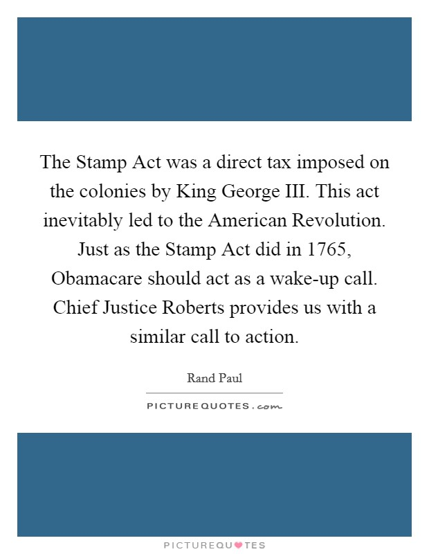 The Stamp Act was a direct tax imposed on the colonies by King George III. This act inevitably led to the American Revolution. Just as the Stamp Act did in 1765, Obamacare should act as a wake-up call. Chief Justice Roberts provides us with a similar call to action Picture Quote #1