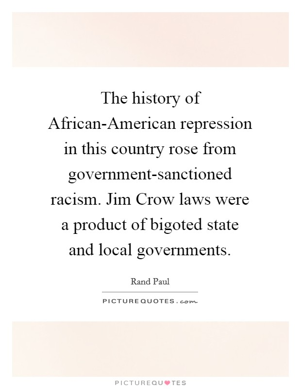 The history of African-American repression in this country rose from government-sanctioned racism. Jim Crow laws were a product of bigoted state and local governments Picture Quote #1